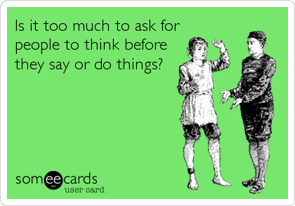 Is it too much to ask for people to think before they say or do things?