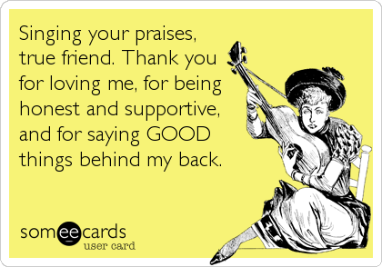 Singing Your Praises, True Friend. Thank You For Loving Me, For Being Honest