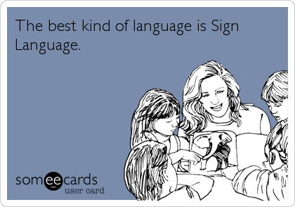 The best kind of language is Sign Language.
