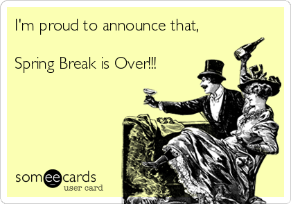 I'm proud to announce that,  Spring Break is Over!!!
