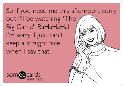So if you need me this afternoon, sorry, but I'll be watching 'The Big Game'. BaHaHaHa! I'm sorry, I just can't keep a straight face when I say that.