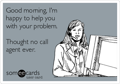 Good morning, I'm happy to help you with your problem.   Thought no call agent ever.