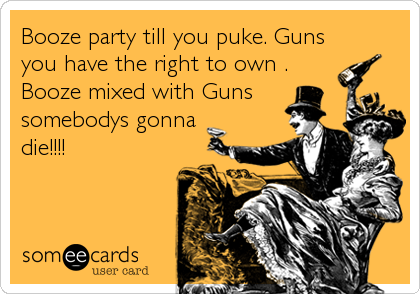 Booze party till you puke. Guns you have the right to own . Booze mixed with Guns somebodys gonna die!!!!
