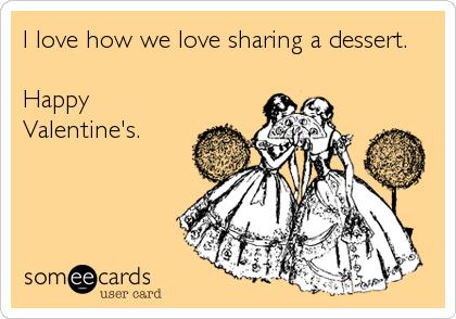 I love how we love sharing a dessert.  Happy Valentine's.