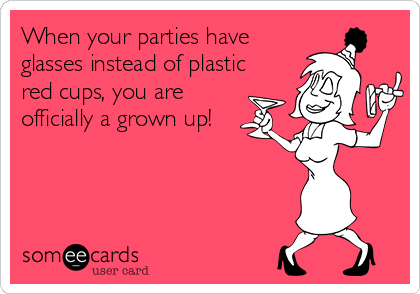 When your parties have glasses instead of plastic red cups, you are officially a grown up!