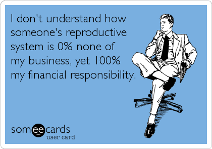 I don't understand how someone's reproductive  system is 0% none of  my business, yet 100% my financial responsibility.
