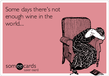 Some days there's not enough wine in the world....
