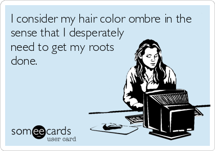 I consider my hair color ombre in the sense that I desperately need to get my roots done.