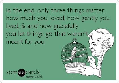 In the end, only three things matter: how much you loved, how gently you lived, & and how gracefully you let things go that weren't meant for you.