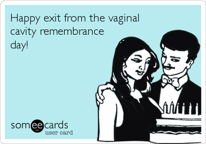 Happy exit from the vaginal cavity remembrance day!