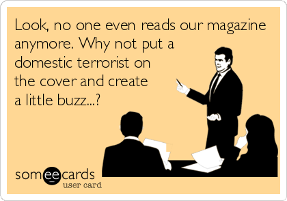 Look, no one even reads our magazine anymore. Why not put a  domestic terrorist on the cover and create  a little buzz...?