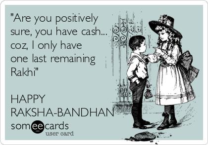 """Are you positively sure, you have cash...  coz, I only have one last remaining  Rakhi""   HAPPY RAKSHA-BANDHAN"