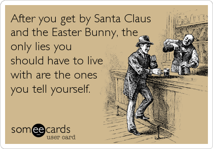 After you get by Santa Claus and the Easter Bunny, the only lies you should have to live with are the ones you tell yourself.