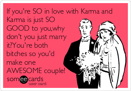 If you're SO in love with Karma and Karma is just SO GOOD to you,why don't you just marry it?You're both bitches so you'd make one AWESOME couple!