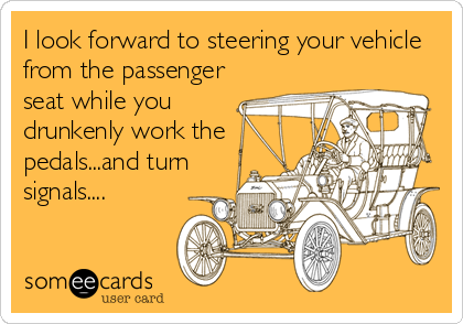 I look forward to steering your vehicle from the passenger seat while you drunkenly work the pedals...and turn signals....