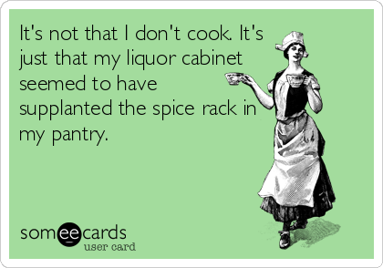 It's not that I don't cook. It's just that my liquor cabinet seemed to have supplanted the spice rack in my pantry.