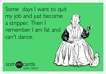 Some  days I want to quit my job and just become a stripper. Then I remember I am fat and can't dance.