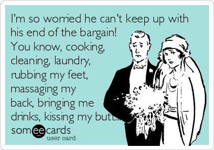 I'm so worried he can't keep up with his end of the bargain! You know, cooking, cleaning, laundry, rubbing my feet, massaging my back, bringing me drinks, kissing my butt...
