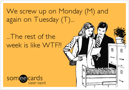 We screw up on Monday (M) and again on Tuesday (T)...  ...The rest of the week is like WTF?!