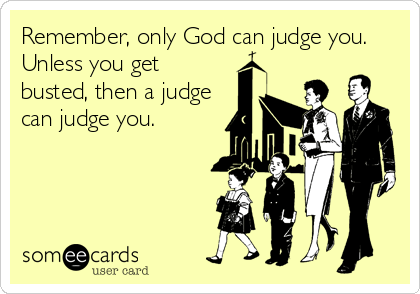 Remember, only God can judge you. Unless you get busted, then a judge  can judge you.