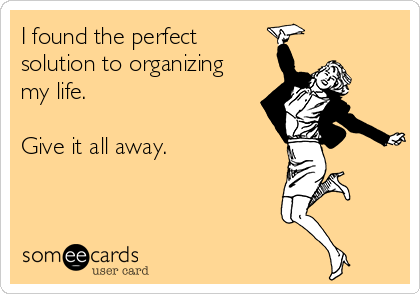 I found the perfect solution to organizing my life.  Give it all away.