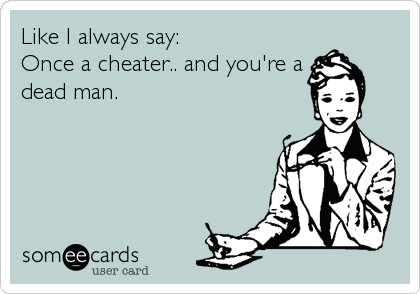 Like I always say: Once a cheater.. and you're a dead man.