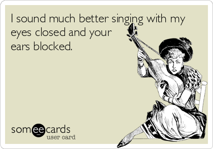 I sound much better singing with my eyes closed and your ears blocked.