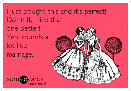 I just bought this and it's perfect! Damn it, I like that one better! Yep, sounds a lot like marriage...