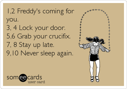 1,2 Freddy's coming for you.  3, 4 Lock your door. 5,6 Grab your crucifix. 7, 8 Stay up late. 9,10 Never sleep again.