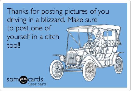 Thanks for posting pictures of you driving in a blizzard. Make sure