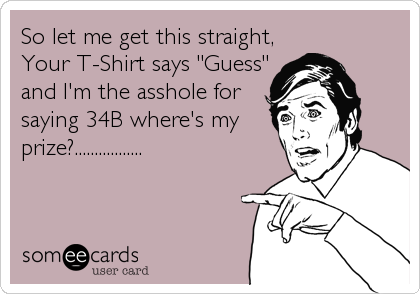 "So let me get this straight, Your T-Shirt says ""Guess"" and I'm the asshole for saying 34B where's my prize?................."