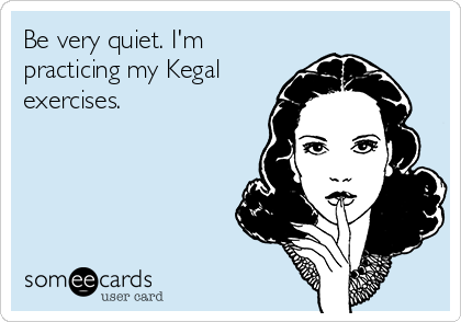 Be very quiet. I'm practicing my Kegal exercises.