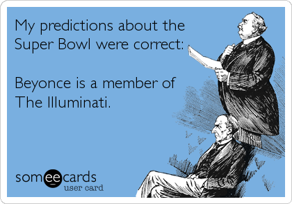 My predictions about the Super Bowl were correct:  Beyonce is a member of The Illuminati.