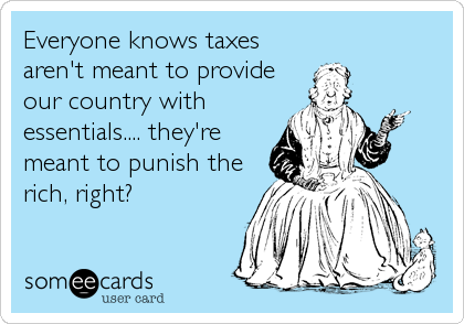 Everyone knows taxes aren't meant to provide our country with essentials.... they're meant to punish the rich, right?