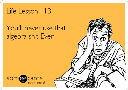 Life Lesson 113  You'll never use that algebra shit Ever!