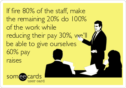 If fire 80% of the staff, make the remaining 20% do 100% of the work while reducing their pay 30%, we'll be able to give ourselves 60% pay raises