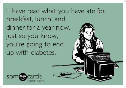 I  have read what you have ate for breakfast, lunch, and dinner for a year now. Just so you know, you're going to end up with diabetes.