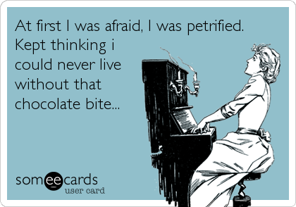 At first I was afraid, I was petrified. Kept thinking i could never live without that chocolate bite...