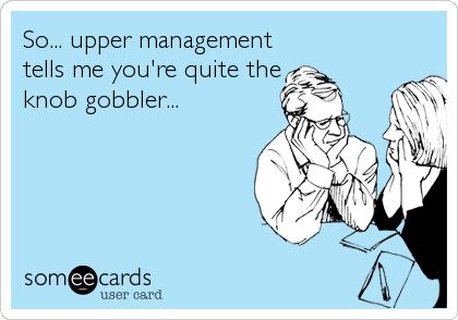 So... upper management tells me you're quite the knob gobbler...