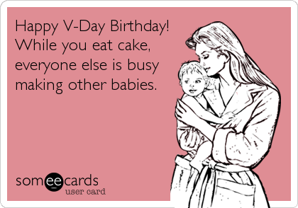 Happy V-Day Birthday! While you eat cake, everyone else is busy making other babies.