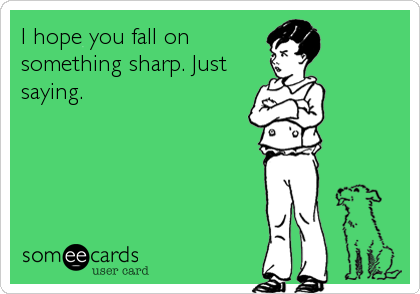 I hope you fall on something sharp. Just saying.