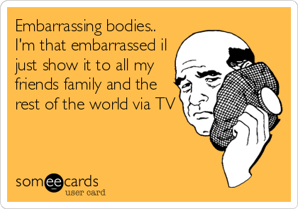Embarrassing bodies.. I'm that embarrassed il just show it to all my friends family and the rest of the world via TV