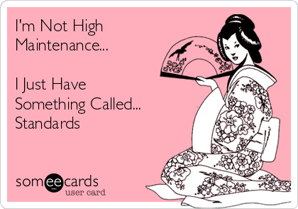 I'm Not High Maintenance...   I Just Have Something Called...  Standards