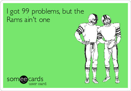 I got 99 problems, but the Rams ain't one