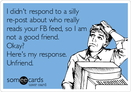 I didn't respond to a silly re-post about who really reads your FB feed, so I am not a good friend.  Okay?  Here's my response. Unfriend.