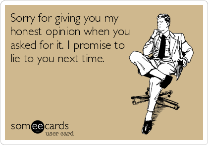 Sorry for giving you my honest opinion when you asked for it. I promise to lie to you next time.