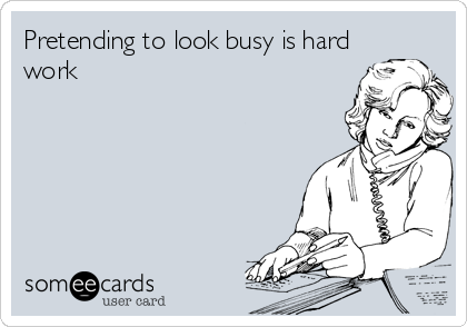 Pretending to look busy is hard work