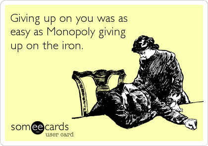Giving up on you was as  easy as Monopoly giving up on the iron.