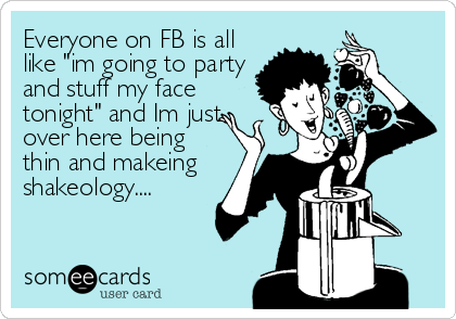 """Everyone on FB is all like """"im going to party and stuff my face tonight"""" and Im just over here being thin and makeing shakeology...."""