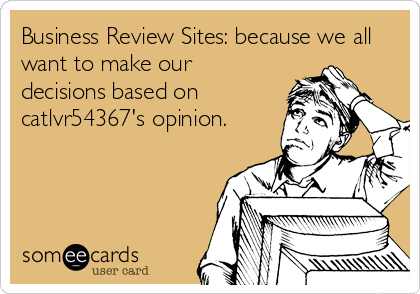 Business Review Sites: because we all want to make our decisions based on catlvr54367's opinion.
